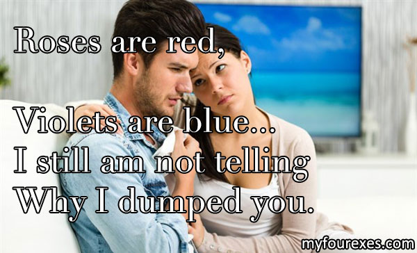 Roses are red,/ Violets are blue.../ I still am not telling/ Why I dumped you.