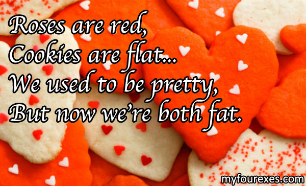 Roses are red,/ Cookies are flat.../ We used to be pretty/ But now we're both fat.